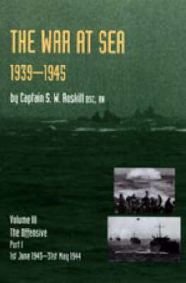 War at Sea 1939-45: Volume III Part I The Offensive 1st June 1943-31 May 1944 OFFICIAL HISTORY OF THE SECOND WORLD WAR (Hardback)