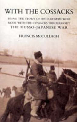 With the Cossacks. Being the Story of an Irishman Who Rode with the Cossacks Throughout the Russo-Japanese War 2004 (Hardback)