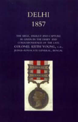 Delhi 1857 2004: The Siege, Assault, and Capture as Given in the Diary and Correspondence of the Late Col. Keith Young, C.B. (Hardback)