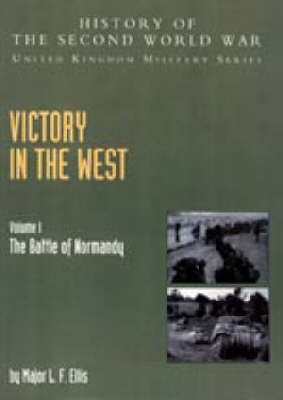 Victory in the West 2004: v. I: The Battle of Normandy: History of the Second World War: United Kingdom Military Series: Official Campaign History (Hardback)