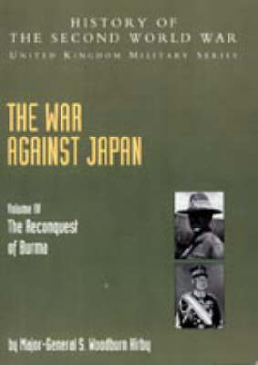 War Against Japan 2004: v. IV: The Reconquest of Burma History of the Second World War: United Kingdom Military Series: Official Campaign History (Hardback)