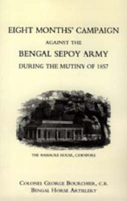 Eight Months' Campaign Against the Bengal Sepoy Army During the Mutiny of 1857 2004 (Hardback)