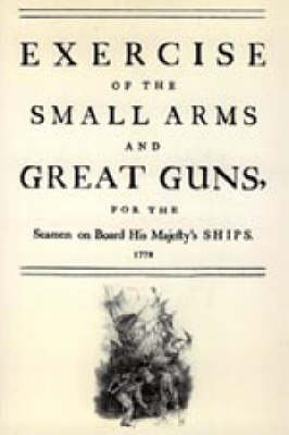 Exercise of the Small Arms and Great Guns for the Seamen on Board His Majesty's Ships (1778) 2004 (Hardback)