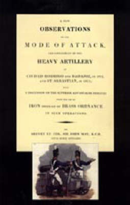 Few Observations on the Mode of Attack and Employment of the Heavy Artillery at Ciudad Rodrigo and Badajoz in 1812 and St. Sebastian in 1813 2004 (Hardback)
