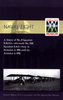 Naval Eight 2004: A History of No.8 Squadron R.N.A.S. - Afterwards No. 208 Squadron R.A.F - from Its Formation in 1916 Until the Armistice in 1918 (Hardback)