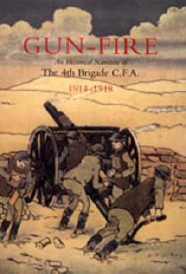 GUN FIRE An Historical Narrative of the 4th Brigade C.F.A. in the Great War (1914-1918) (Hardback)
