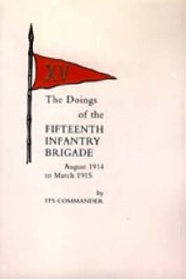 Doings of the Fifteenth Infantry Brigade August 1914 to March 1915 2004 (Hardback)