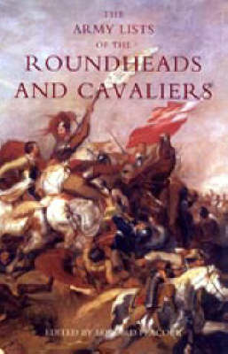 Army Lists of the Roundheads and Cavaliers, Containing the Names of the Officers in the Royal and Parliamentary Armies of 1642 2005 (Hardback)