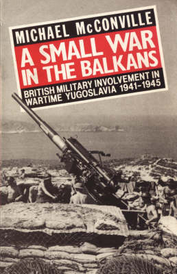 A Small War in the Balkans: British Military Involvement in Wartime Yugoslavia 1941-1945 (Paperback)