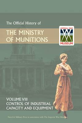 Official History of the Ministry of Munitions Volume VIII: Control of Industrial Capacity and Equipment (Hardback)
