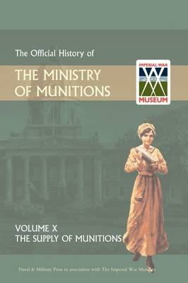 Official History of the Ministry of Munitions Volume X: The Supply of Munitions (Hardback)