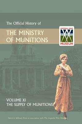 Official History of the Ministry of Munitions Volume XI: The Supply of Munitions (Hardback)