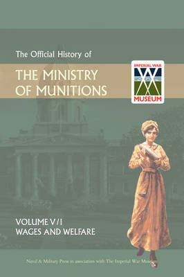 Official History of the Ministry of Munitionsvolume V: Wages and Welfare Part 1 (Hardback)