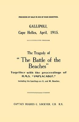 "Gallipoli, Cape Helles, April 1915: The Tragedy of ""the Battle of the Beaches"" Together with the Proceedings of H.M.S. ""Implacable"" Including the Landings on X and W Beaches (Paperback)"