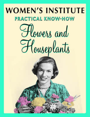 WI Practical Know-How Flowers and Houseplants (Paperback)