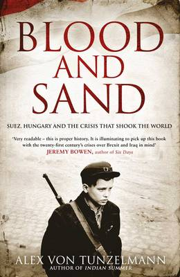 Blood and Sand: Suez, Hungary and the Crisis That Shook the World (Hardback)