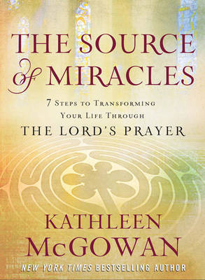 The Source of Miracles: Seven Powerful Steps to Transforming Your Life Through the Lord's Prayer (Hardback)