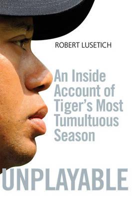 Unplayable: An Inside Account of Tiger's Most Tumultuous Season (Hardback)