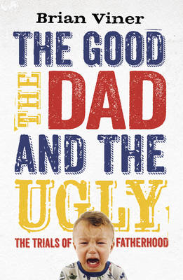The Good, The Dad and the Ugly: The Trials of Fatherhood (Paperback)