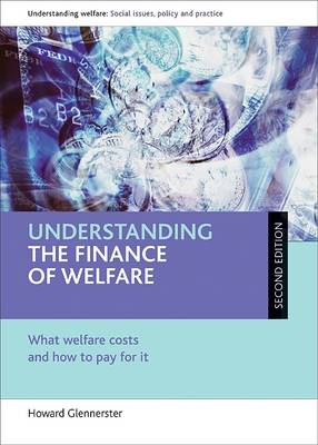 Understanding the Finance of Welfare: What Welfare Costs and How to Pay for it - Understanding Welfare: Social Issues, Policy and Practice Series (Hardback)