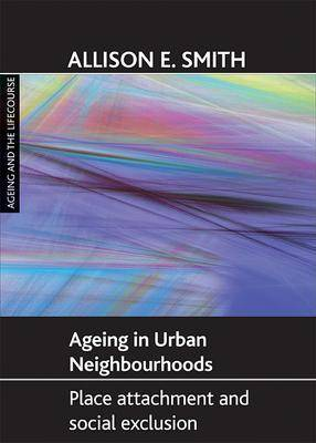 Ageing in urban neighbourhoods: Place attachment and social exclusion - Ageing and the Lifecourse Series (Paperback)