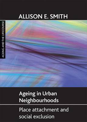 Ageing in Urban Neighbourhoods: Place Attachment and Social Exclusion - Ageing and the Lifecourse Series (Hardback)