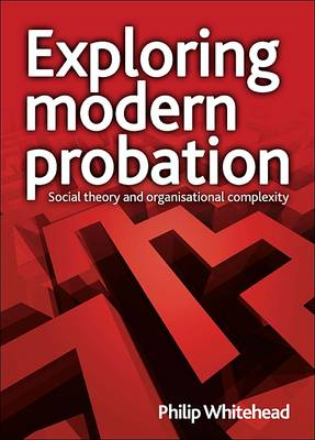 Exploring modern probation: Social theory and organisational complexity (Paperback)