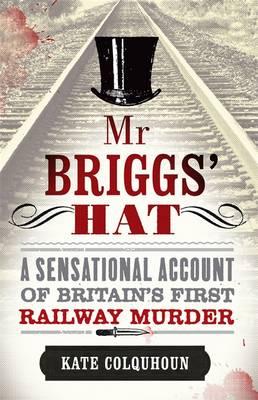 Mr Briggs' Hat: A Sensational Account of Britain's First Railway Murder (Hardback)
