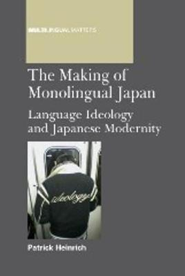 The Making of Monolingual Japan: Language Ideology and Japanese Modernity - Multilingual Matters (Paperback)