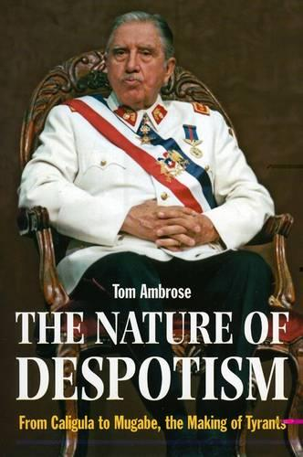 The Nature of Despotism: From Mussolini to Mugabe, the Making of Tyrants (Hardback)