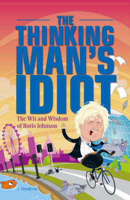 The Thinking Man's Idiot: The Wit and Wisdom of Boris Johnson (Paperback)