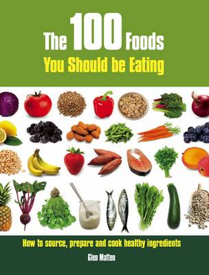 The 100 Foods You Should be Eating: How to Source, Prepare and Cook Healthy Ingredients (Paperback)