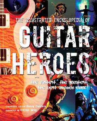 The Illustrated Encyclopedia of Guitar Heroes: The Fastest, The Greatest, The Best Axemen Ever - The Illustrated Encyclopedia of... Series (Hardback)