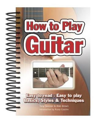 How To Play Guitar: Easy to Read, Easy to Play; Basics, Styles & Techniques - Easy-to-Use (Spiral bound)