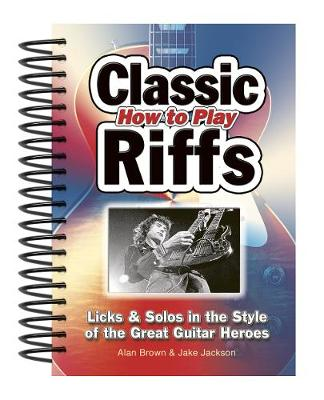How To Play Classic Riffs: Licks & Solos In The Style Of The Great Guitar Heroes - Easy-to-Use (Spiral bound)