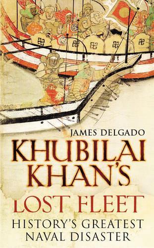 Khubilai Khan's Lost Fleet: History's Greatest Naval Disaster (Hardback)