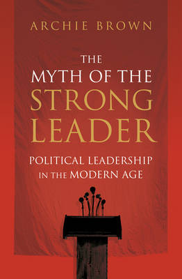 The Myth of the Strong Leader: Political Leadership in the Modern Age (Hardback)