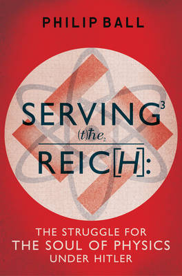 Serving the Reich: The Struggle for the Soul of Physics under Hitler (Hardback)