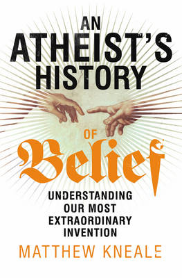 An Atheist's History of Belief: Understanding Our Most Extraordinary Invention (Hardback)