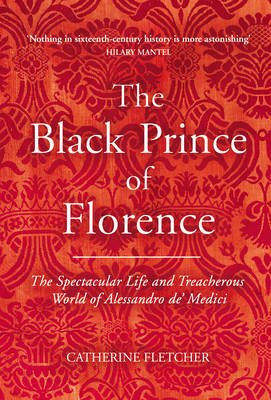 The Black Prince of Florence: The Spectacular Life and Treacherous World of Alessandro de' Medici (Hardback)