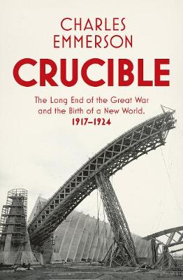 Crucible: The Long End of the Great War and the Birth of a New World, 1917-1924 (Hardback)
