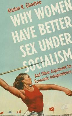 Why Women Have Better Sex Under Socialism: And Other Arguments for Economic Independence (Hardback)