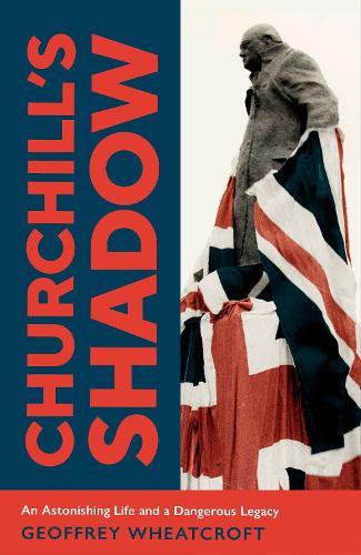 Churchill's Shadow: An Astonishing Life and a Dangerous Legacy (Hardback)