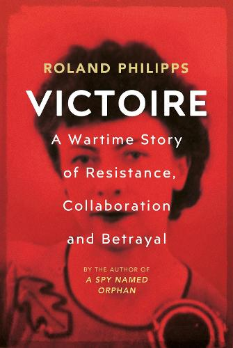 Victoire: A Wartime Story of Resistance, Collaboration and Betrayal (Hardback)