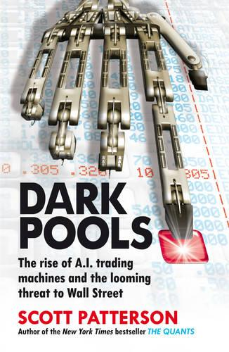 Dark Pools: The rise of A.I. trading machines and the looming threat to Wall Street (Paperback)