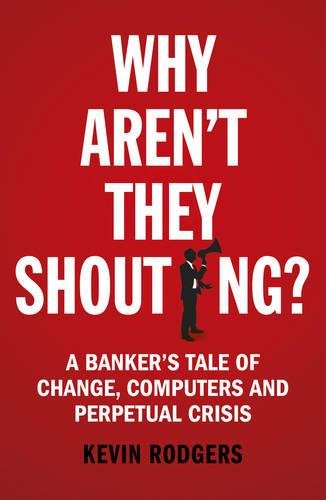 Why Aren't They Shouting?: A Banker's Tale of Change, Computers and Perpetual Crisis (Paperback)