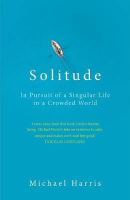 Solitude: In Pursuit of a Singular Life in a Crowded World (Hardback)