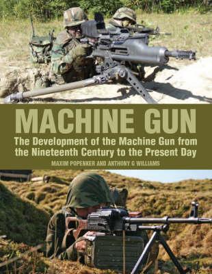 Machine Gun: The Development of the Machine Gun from the Nineteenth Century to the Present Day (Hardback)