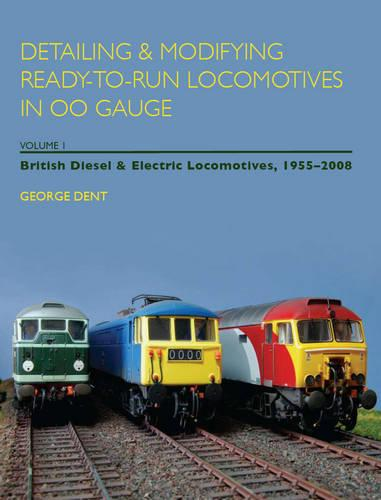 Detailing and Modifying Ready-to-Run Locomotives in 00 Gauge: Volume 1: British Diesel and Electric Locomotives, 1955 - 2008 (Paperback)