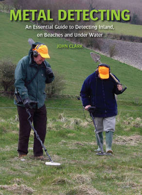 Metal Detecting: An Essential Guide to Detecting Inland, on Beaches and Under Water (Hardback)